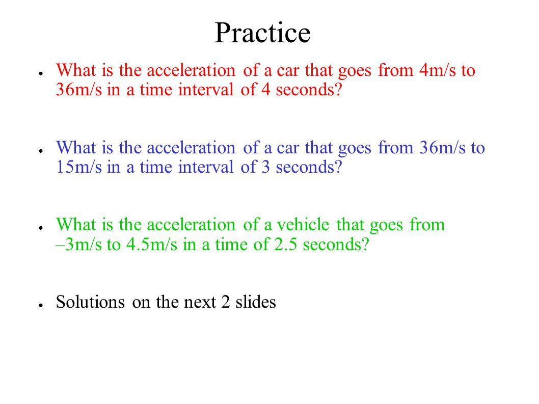 Practice What is the acceleration of a car that goes from 4m/s to 36m/s in a time interval of 4 seconds