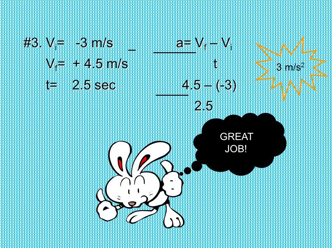 #3. Vi= -3 m/s a= Vf – Vi Vf= + 4.5 m/s t t= 2.5 sec 4.5 – (-3) 2.5