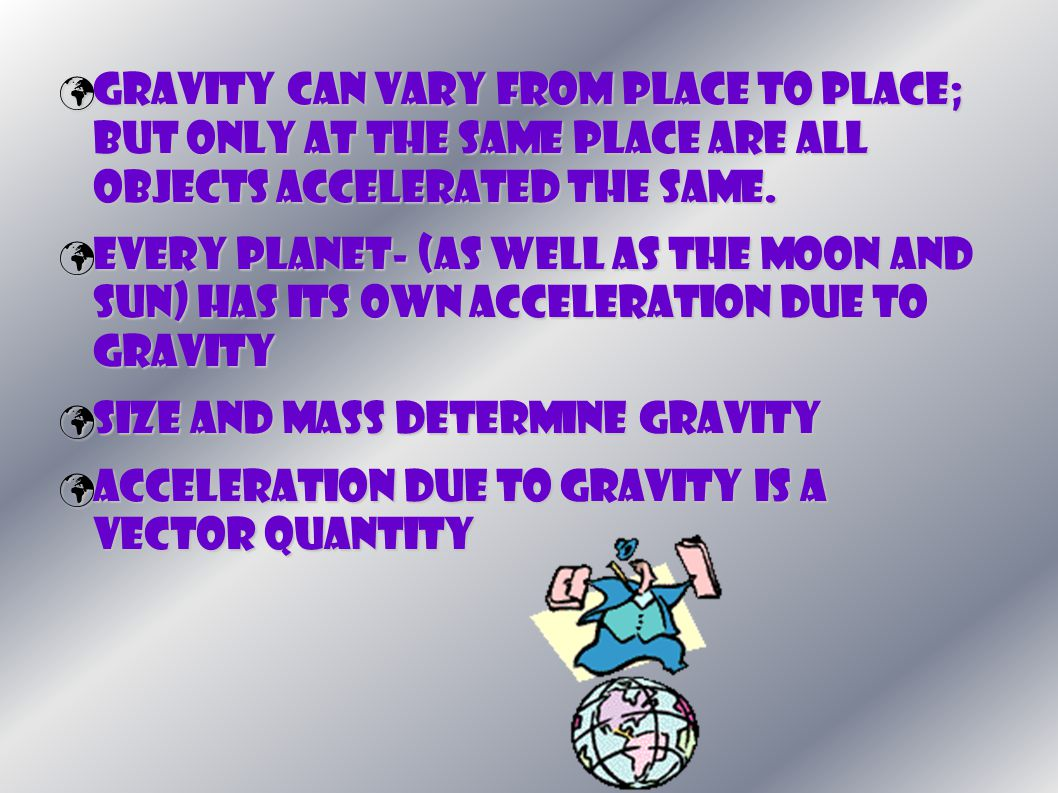 Gravity can vary from place to place; but only at the same place are all objects accelerated the same.