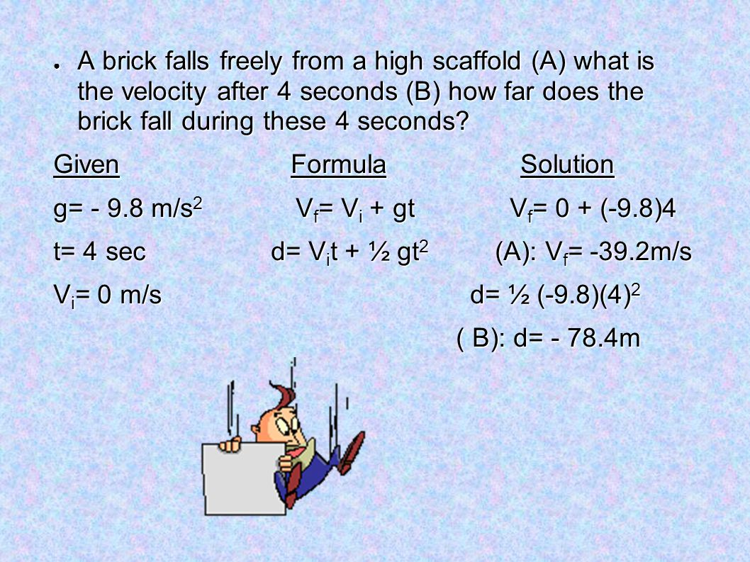 A brick falls freely from a high scaffold (A) what is the velocity after 4 seconds (B) how far does the brick fall during these 4 seconds