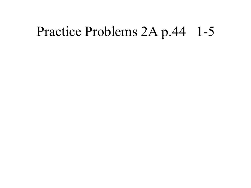 Practice Problems 2A p.44 1-5