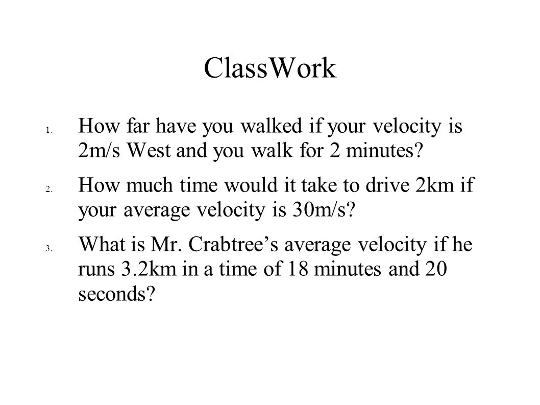 ClassWork How far have you walked if your velocity is 2m/s West and you walk for 2 minutes