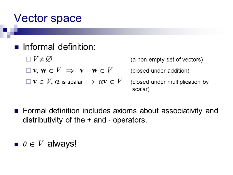 Vector space Informal definition: V   (a non-empty set of vectors)