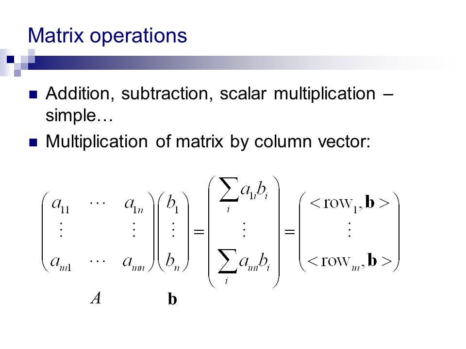 Matrix operations Addition, subtraction, scalar multiplication – simple… Multiplication of matrix by column vector: