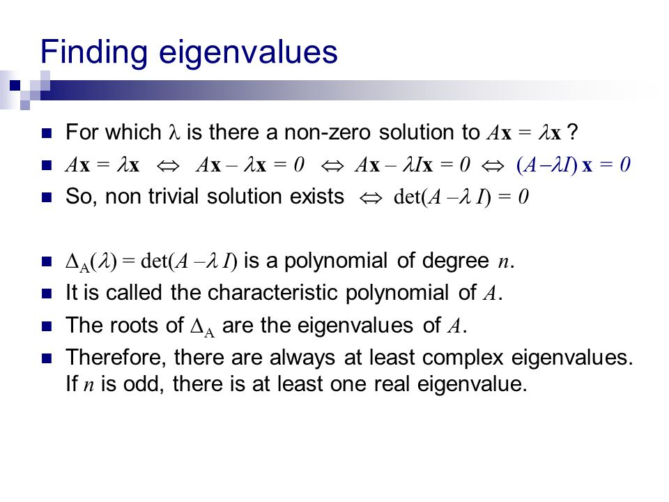 Finding eigenvalues For which  is there a non-zero solution to Ax = x Ax = x  Ax – x = 0  Ax – Ix = 0  (AI) x = 0.