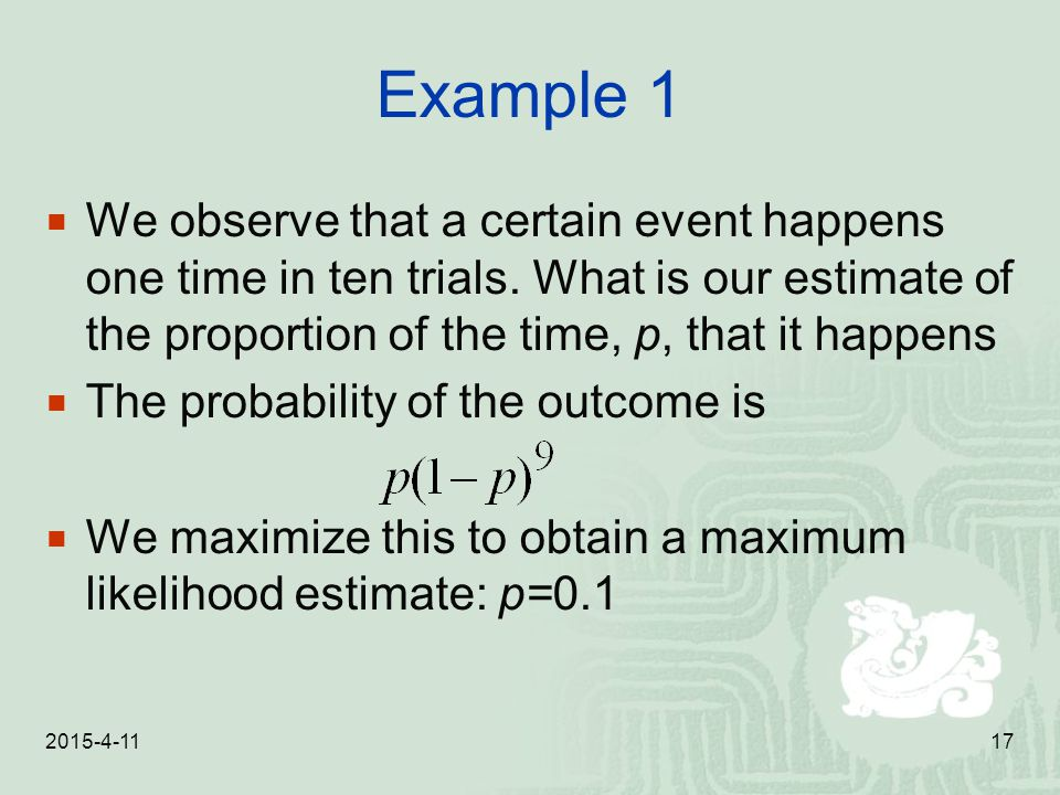 Example 1 We observe that a certain event happens one time in ten trials. What is our estimate of the proportion of the time, p, that it happens.