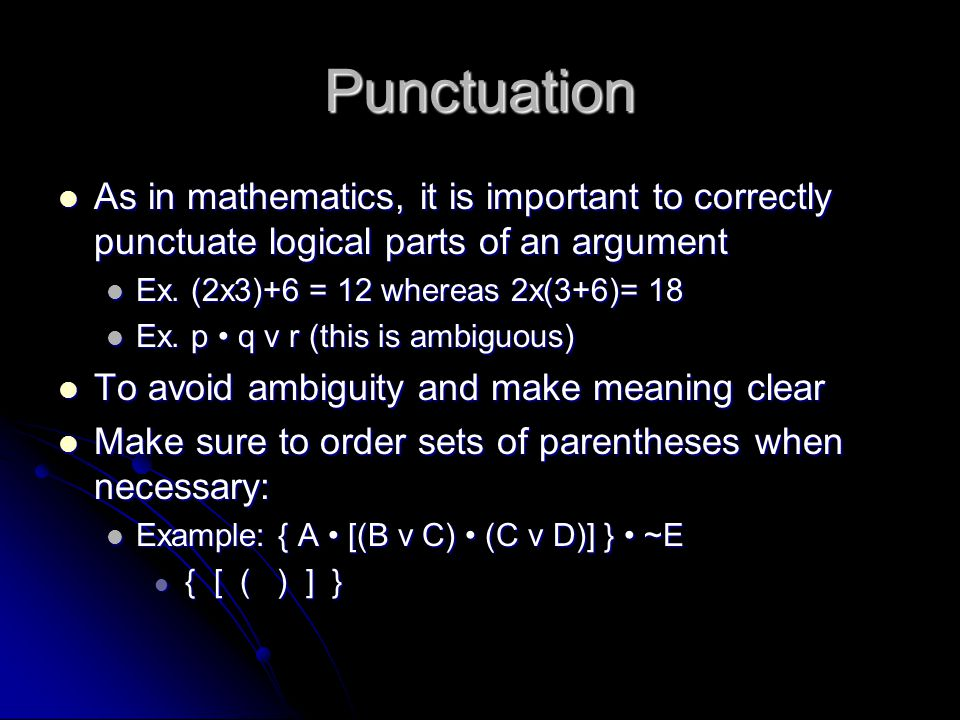 Punctuation As in mathematics, it is important to correctly punctuate logical parts of an argument.