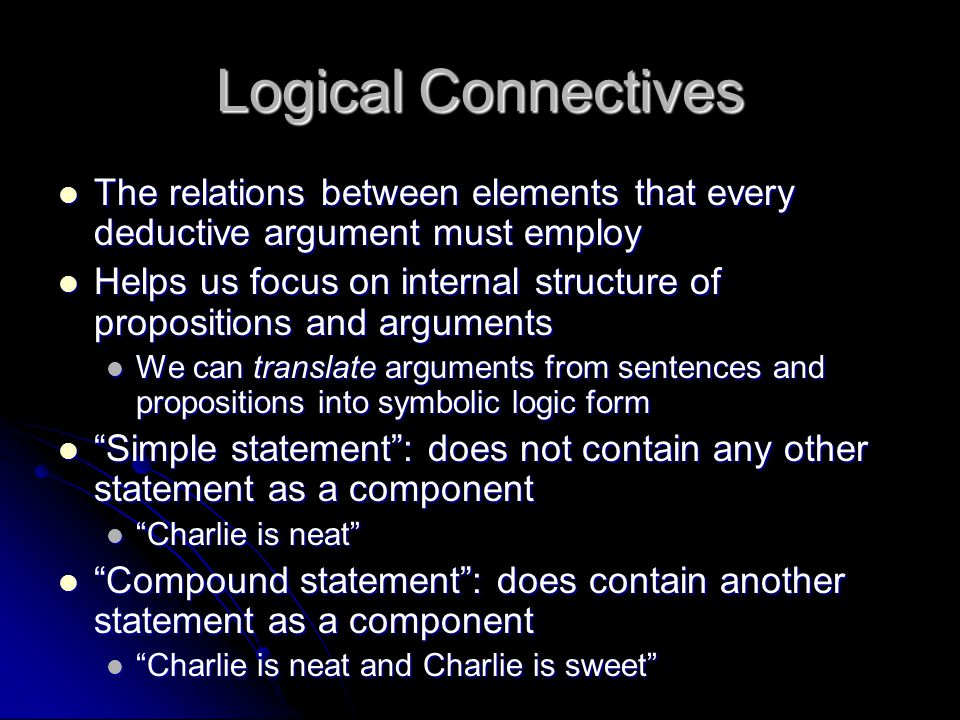 Logical Connectives The relations between elements that every deductive argument must employ.