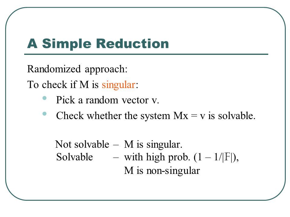 A Simple Reduction Randomized approach: To check if M is singular: