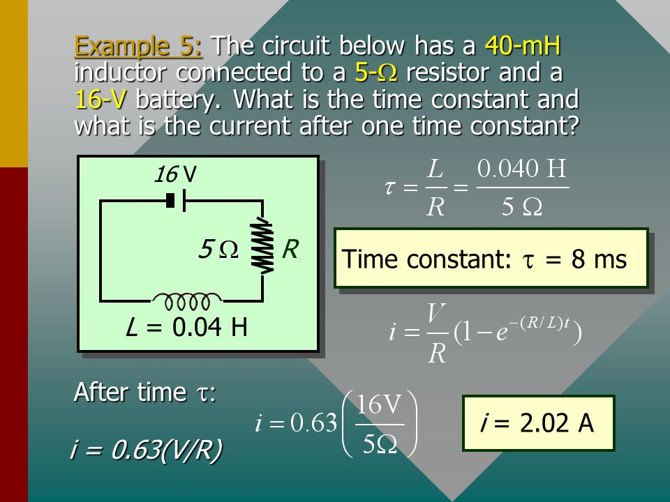 Example 5: The circuit below has a 40-mH inductor connected to a 5-W resistor and a 16-V battery. What is the time constant and what is the current after one time constant