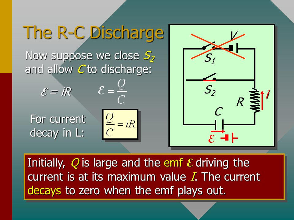 The R-C Discharge V Now suppose we close S2 and allow C to discharge: