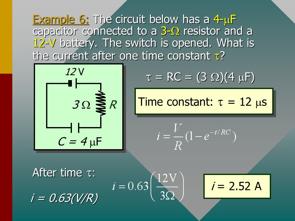Example 6: The circuit below has a 4-mF capacitor connected to a 3-W resistor and a 12-V battery. The switch is opened. What is the current after one time constant t