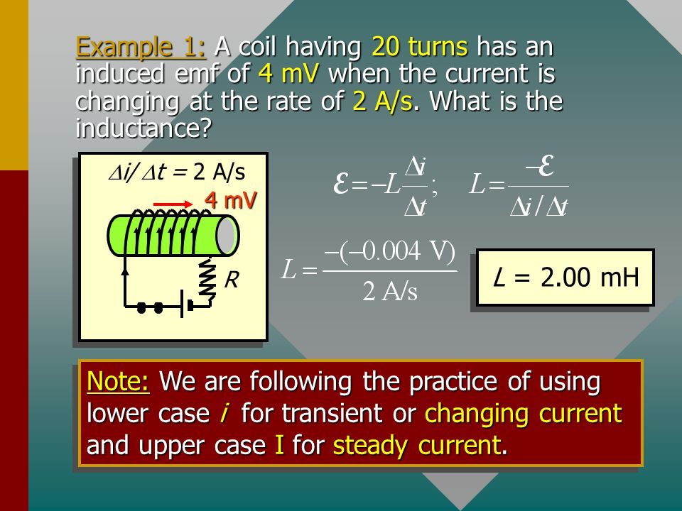 Example 1: A coil having 20 turns has an induced emf of 4 mV when the current is changing at the rate of 2 A/s. What is the inductance