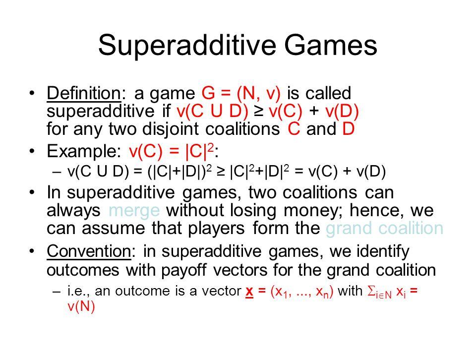 Superadditive Games Definition: a game G = (N, v) is called superadditive if v(C U D) ≥ v(C) + v(D) for any two disjoint coalitions C and D.