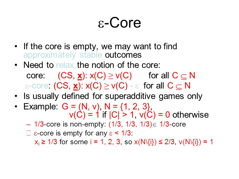 e-Core If the core is empty, we may want to find approximately stable outcomes. Need to relax the notion of the core: