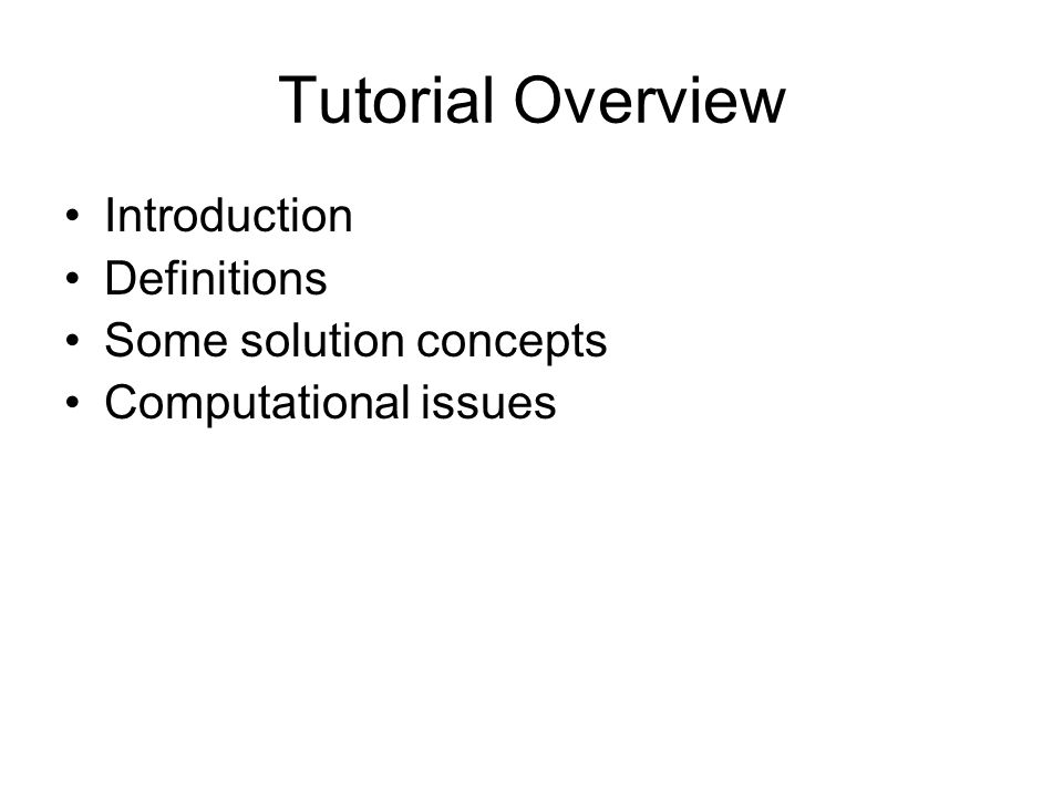 Tutorial Overview Introduction Definitions Some solution concepts