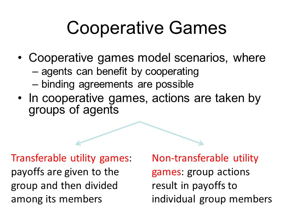 Cooperative Games Cooperative games model scenarios, where