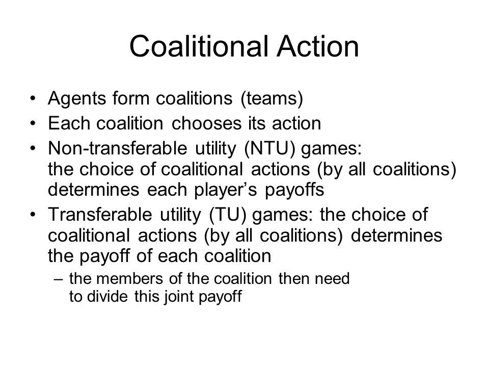 Coalitional Action Agents form coalitions (teams)