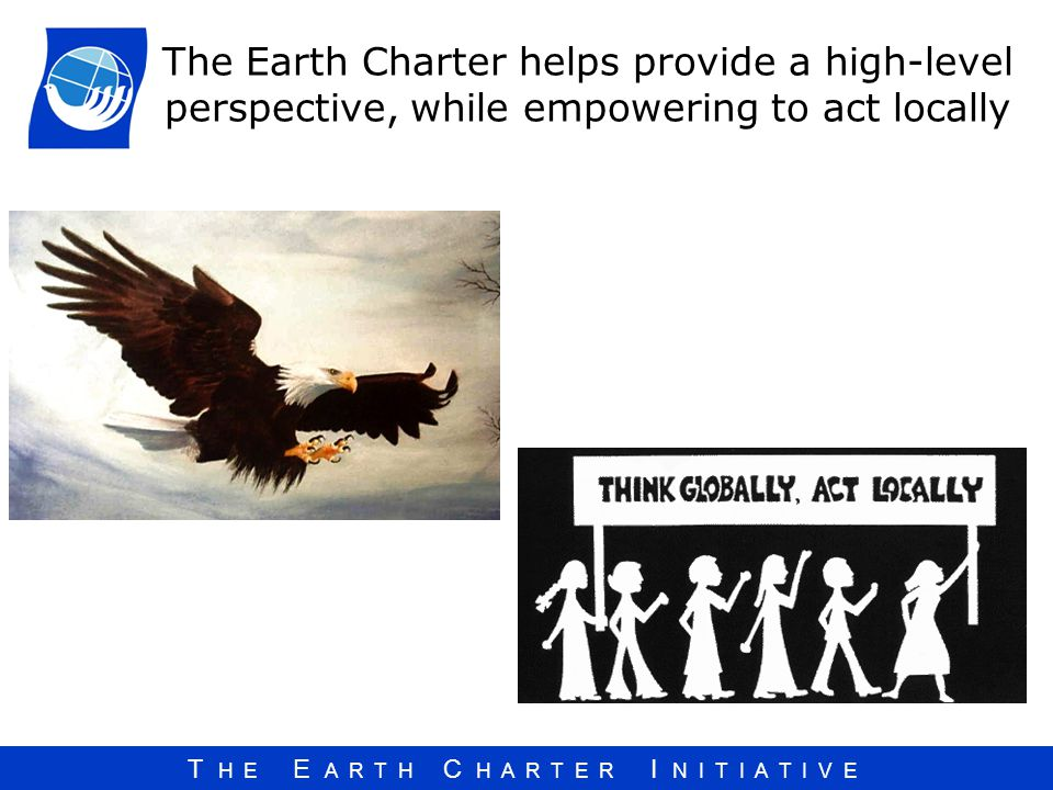 The Earth Charter helps provide a high-level perspective, while empowering to act locally