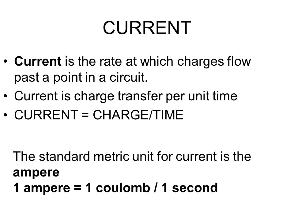 CURRENT Current is the rate at which charges flow past a point in a circuit. Current is charge transfer per unit time.