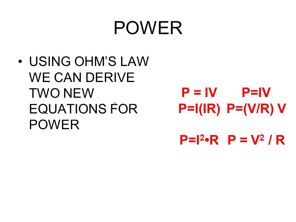 POWER P = IV P=I(IR) P=I2•R P=IV P=(V/R) V P = V2 / R