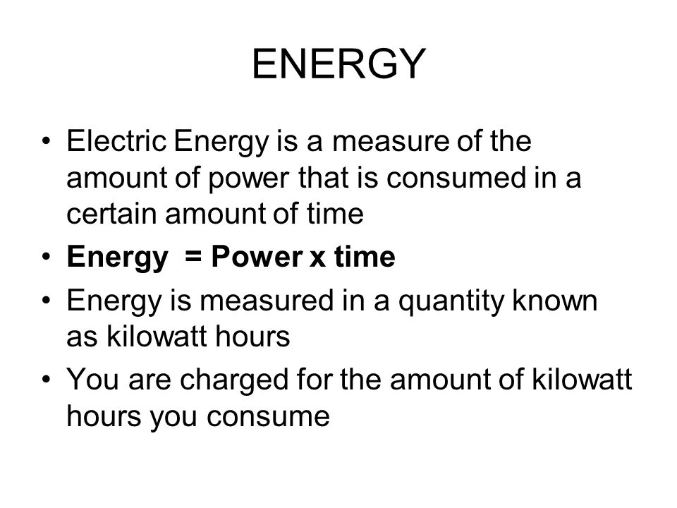 ENERGY Electric Energy is a measure of the amount of power that is consumed in a certain amount of time.