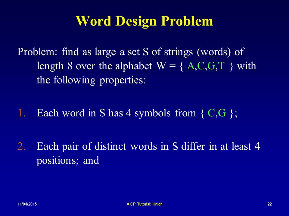 Word Design Problem Problem: find as large a set S of strings (words) of length 8 over the alphabet W = { A,C,G,T } with the following properties: