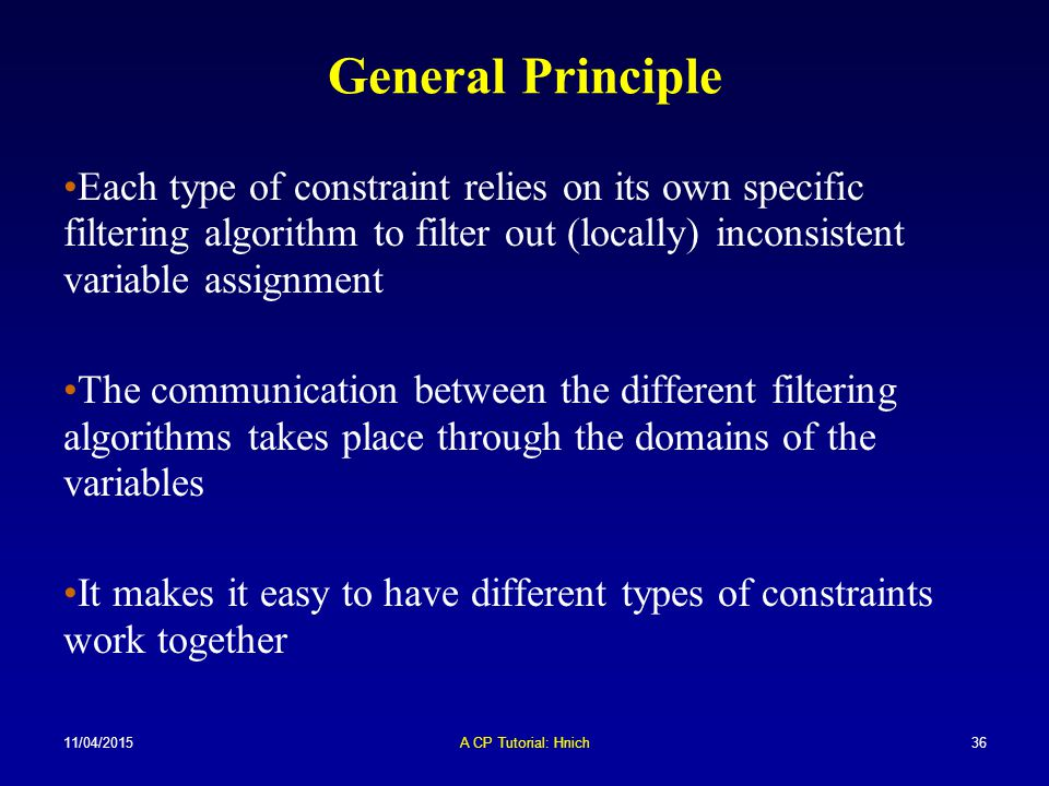 General Principle Each type of constraint relies on its own specific filtering algorithm to filter out (locally) inconsistent variable assignment.