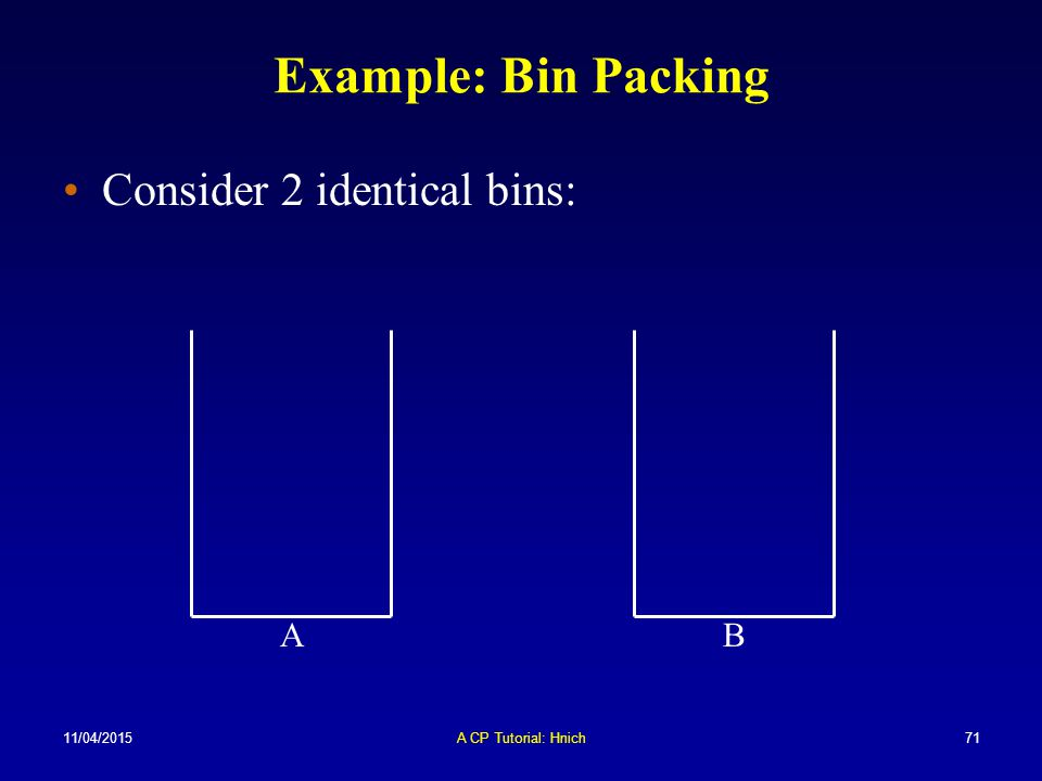 Example: Bin Packing Consider 2 identical bins: A B 10/04/2017