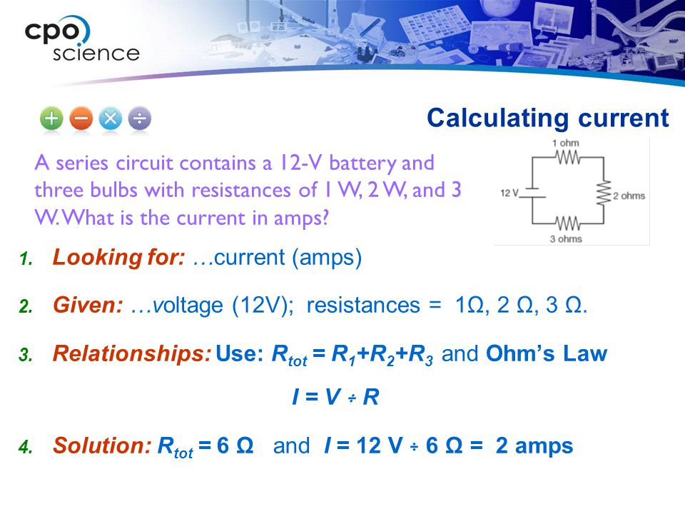 Calculating current A series circuit contains a 12-V battery and three bulbs with resistances of 1 W, 2 W, and 3 W. What is the current in amps