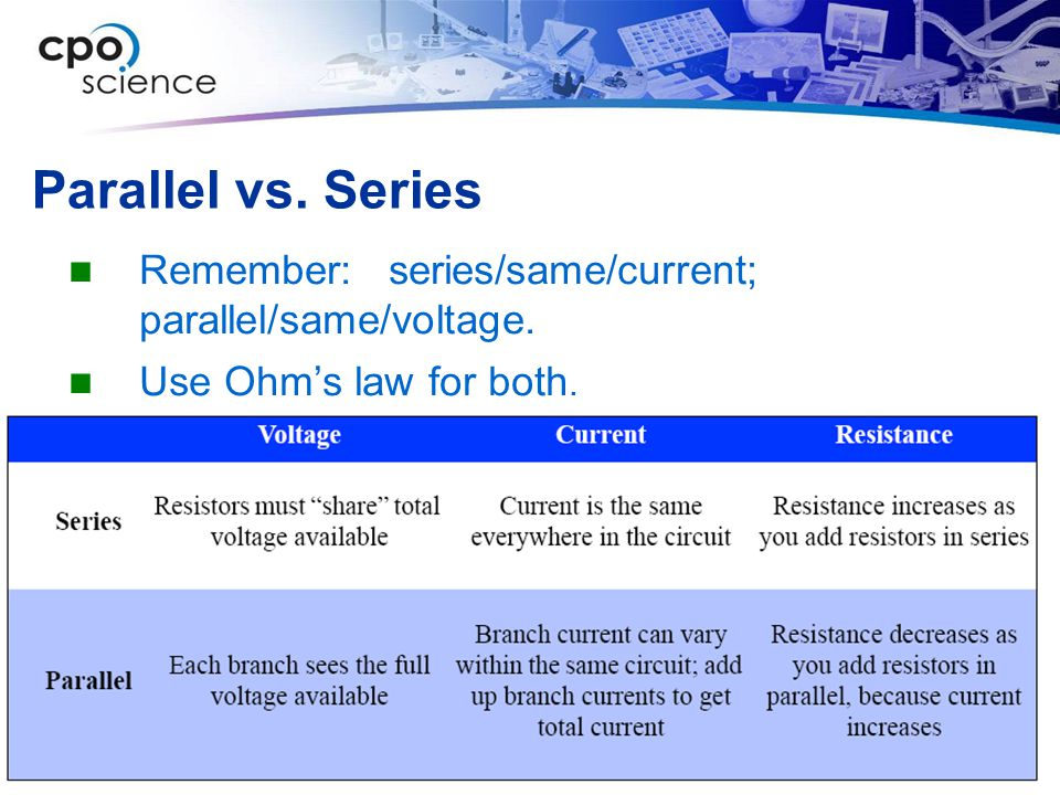 Parallel vs. Series Remember: series/same/current; parallel/same/voltage. Use Ohm's law for both.