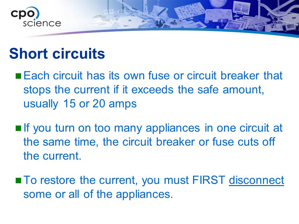Short circuits Each circuit has its own fuse or circuit breaker that stops the current if it exceeds the safe amount, usually 15 or 20 amps.