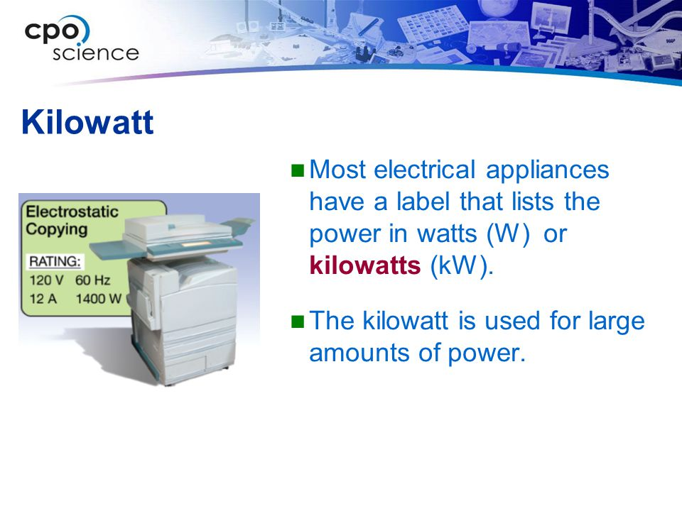 Kilowatt Most electrical appliances have a label that lists the power in watts (W) or kilowatts (kW).