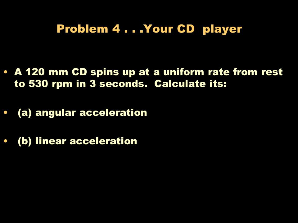 Problem 4 . . .Your CD player A 120 mm CD spins up at a uniform rate from rest to 530 rpm in 3 seconds. Calculate its: