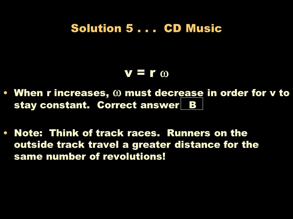 Solution 5 . . . CD Music v = r  When r increases,  must decrease in order for v to stay constant. Correct answer B.