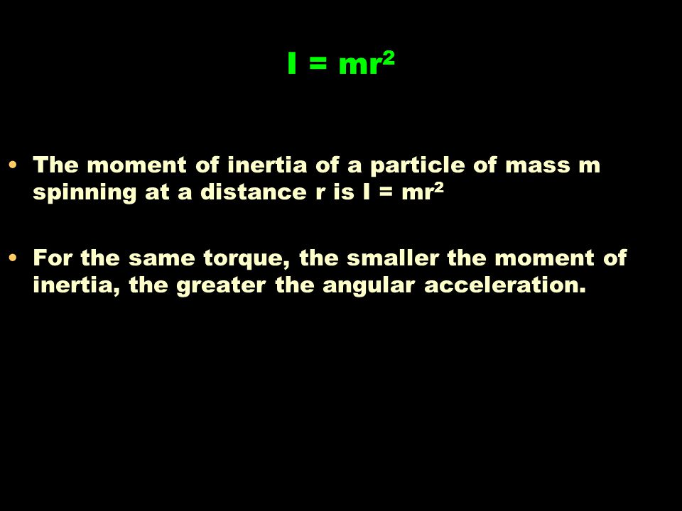 I = mr2 The moment of inertia of a particle of mass m spinning at a distance r is I = mr2.