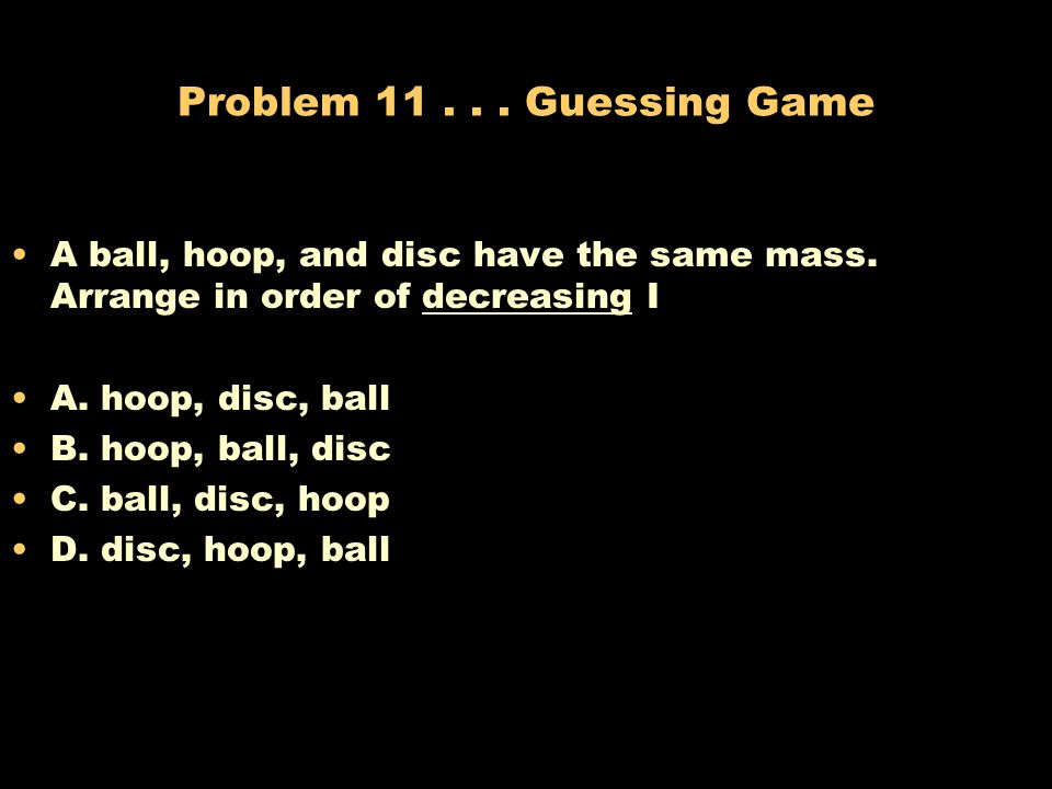 Problem Guessing Game A ball, hoop, and disc have the same mass. Arrange in order of decreasing I.
