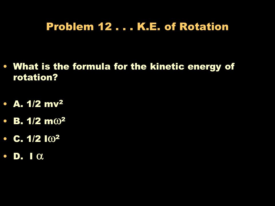 Problem K.E. of Rotation What is the formula for the kinetic energy of rotation A. 1/2 mv2.