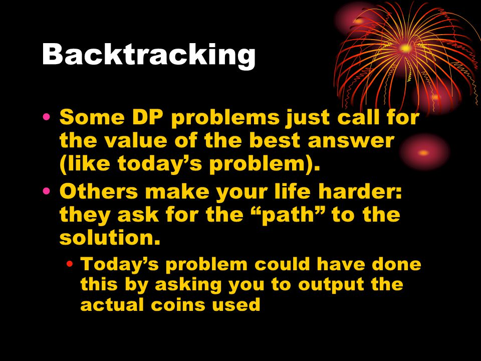 Backtracking Some DP problems just call for the value of the best answer (like today's problem).
