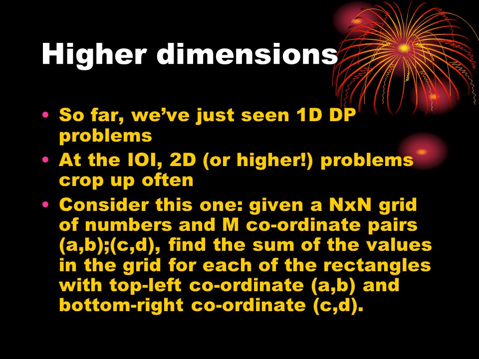 Higher dimensions So far, we've just seen 1D DP problems