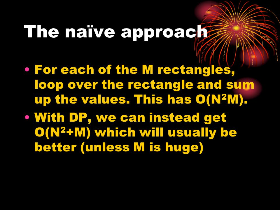 The naïve approach For each of the M rectangles, loop over the rectangle and sum up the values. This has O(N2M).