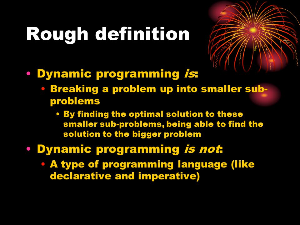 Rough definition Dynamic programming is: Dynamic programming is not:
