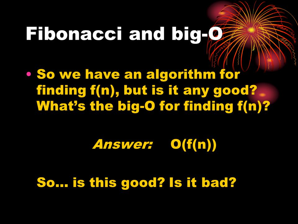Fibonacci and big-O So we have an algorithm for finding f(n), but is it any good What's the big-O for finding f(n)