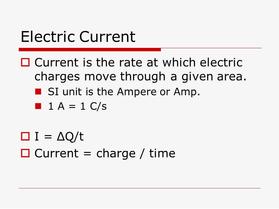 Electric Current Current is the rate at which electric charges move through a given area. SI unit is the Ampere or Amp.