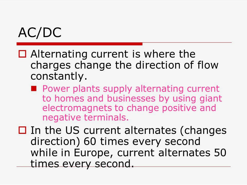 AC/DC Alternating current is where the charges change the direction of flow constantly.