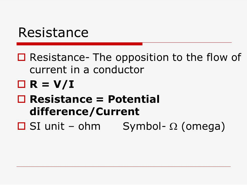 Resistance Resistance- The opposition to the flow of current in a conductor. R = V/I. Resistance = Potential difference/Current.
