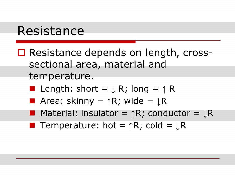 Resistance Resistance depends on length, cross-sectional area, material and temperature. Length: short = ↓ R; long = ↑ R.