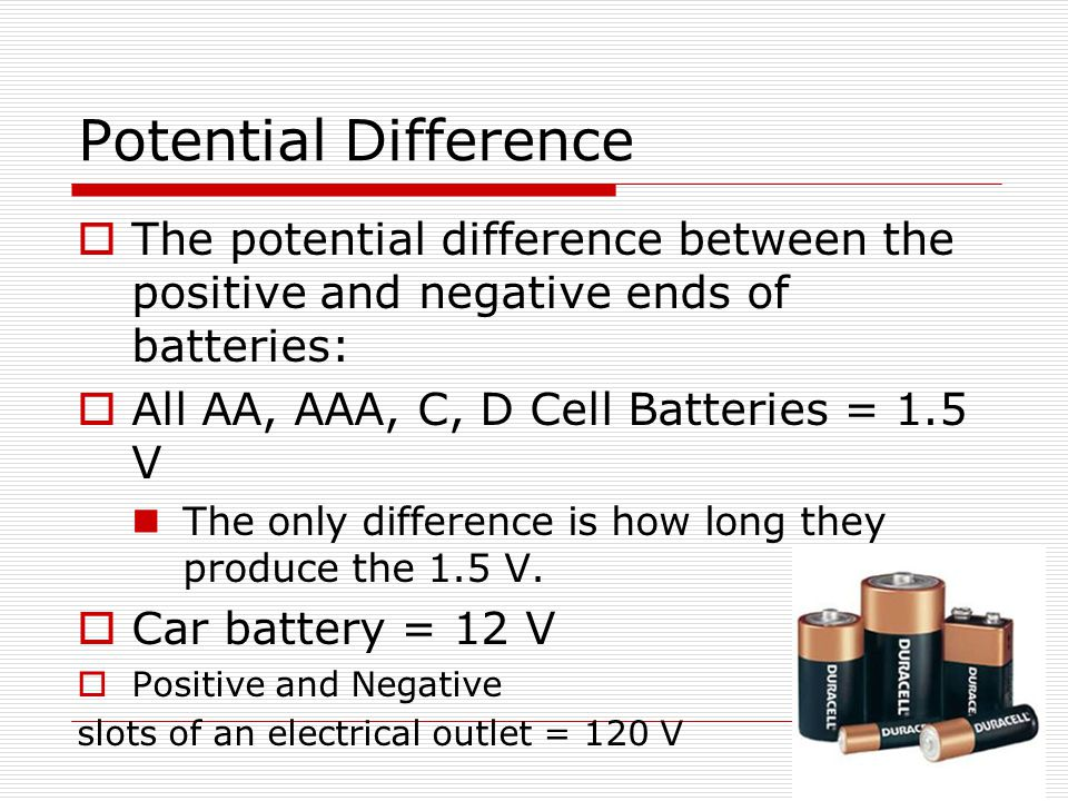 Potential Difference The potential difference between the positive and negative ends of batteries: All AA, AAA, C, D Cell Batteries = 1.5 V.