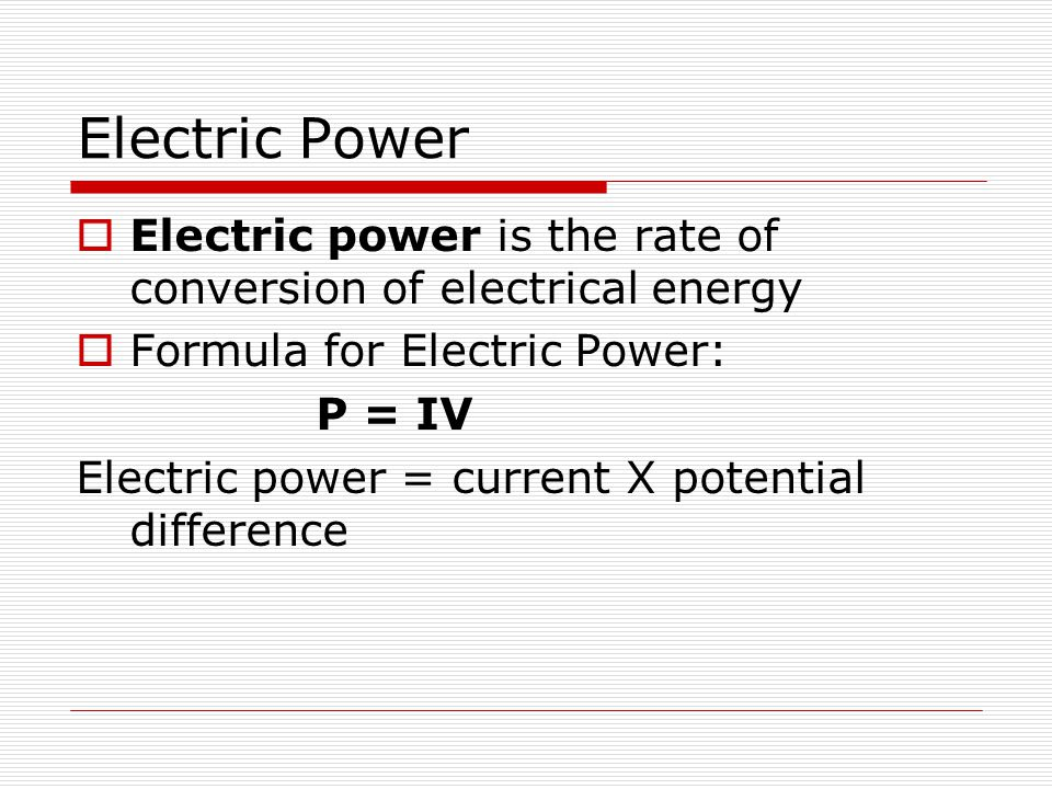 Electric Power Electric power is the rate of conversion of electrical energy. Formula for Electric Power: