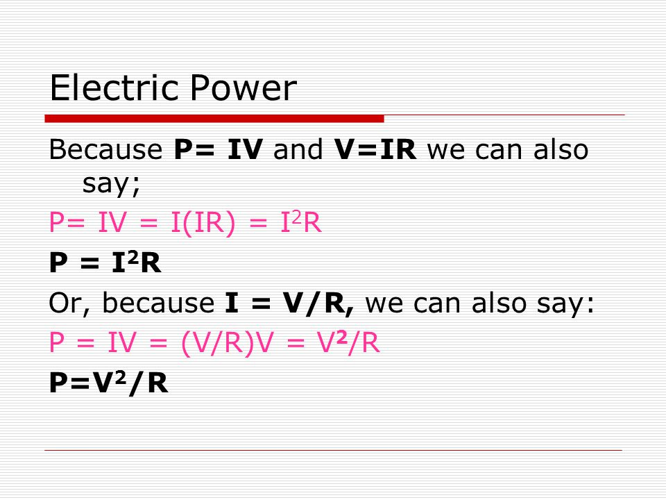 Electric Power Because P= IV and V=IR we can also say;